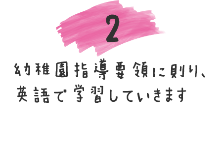 2 幼稚園指導要領に則り、英語で学習していきます